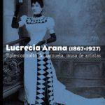Reseña | Lucrecia Arana (1867-1927). Tiple-contralto de zarzuela, musa de artistas.